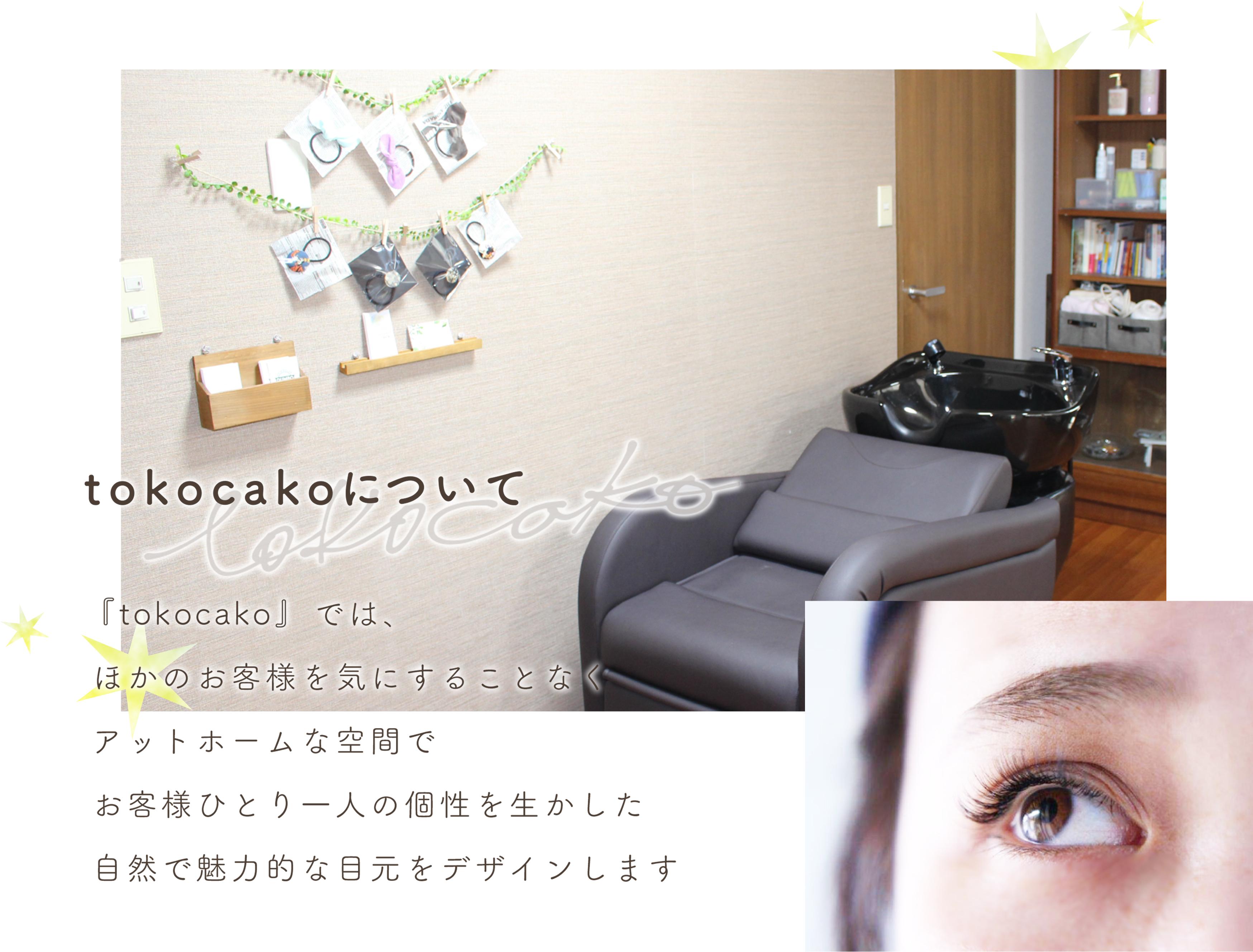 tokocakoについて『tokocako』とは、お父さん、お母さんという意味。家族と過ごすような心地よい空間でお客様ひとり一人の個性を生かした自然で魅力的な目元をデザインします。